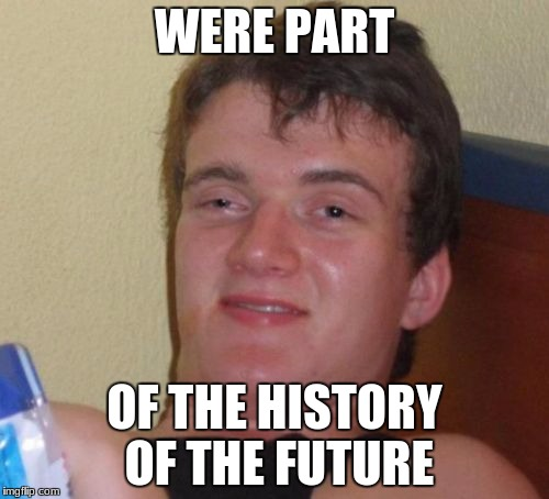 10 Guy Meme | WERE PART OF THE HISTORY OF THE FUTURE | image tagged in memes,10 guy | made w/ Imgflip meme maker