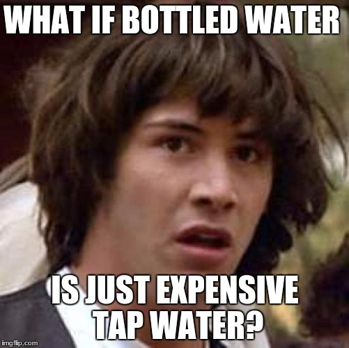 Conspiracy Keanu Meme | WHAT IF BOTTLED WATER IS JUST EXPENSIVE TAP WATER? | image tagged in memes,conspiracy keanu | made w/ Imgflip meme maker