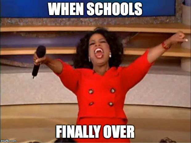 Oprah You Get A Meme | WHEN SCHOOLS FINALLY OVER | image tagged in memes,oprah you get a | made w/ Imgflip meme maker
