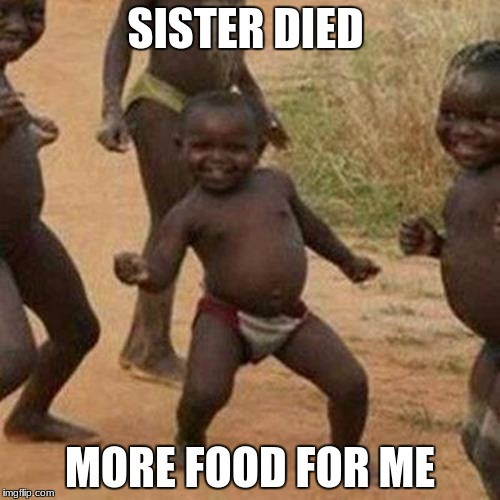 Third World Success Kid Meme | SISTER DIED MORE FOOD FOR ME | image tagged in memes,third world success kid | made w/ Imgflip meme maker