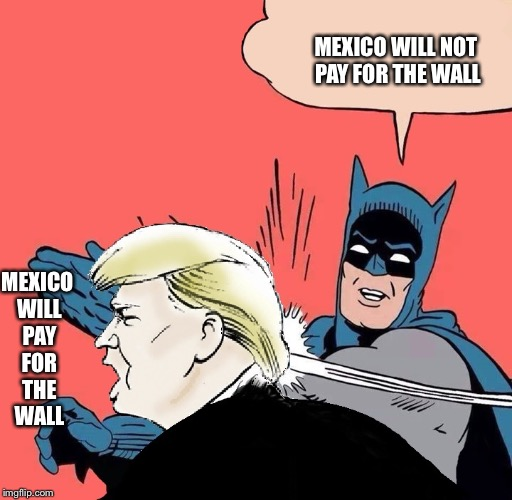 Batman slaps Trump | MEXICO WILL NOT PAY FOR THE WALL MEXICO WILL PAY FOR THE WALL | image tagged in batman slaps trump | made w/ Imgflip meme maker