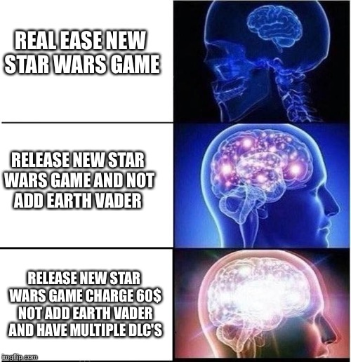 Expanding Brain | REAL EASE NEW STAR WARS GAME RELEASE NEW STAR WARS GAME CHARGE 60$ NOT ADD EARTH VADER AND HAVE MULTIPLE DLC'S RELEASE NEW STAR WARS GAME AN | image tagged in expanding brain | made w/ Imgflip meme maker