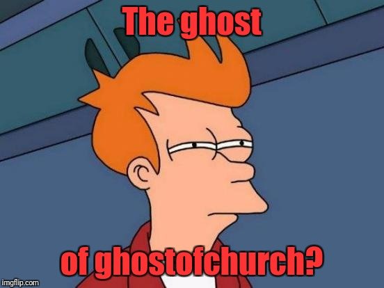 Futurama Fry Meme | The ghost of ghostofchurch? | image tagged in memes,futurama fry | made w/ Imgflip meme maker