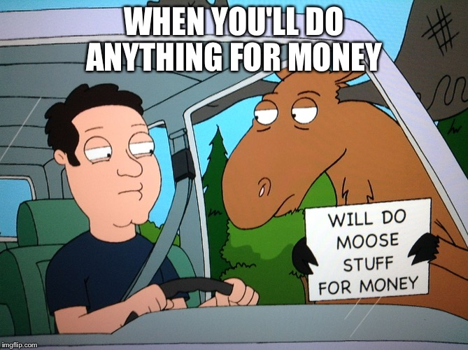 WHEN YOU'LL DO ANYTHING FOR MONEY | image tagged in moose stuff | made w/ Imgflip meme maker