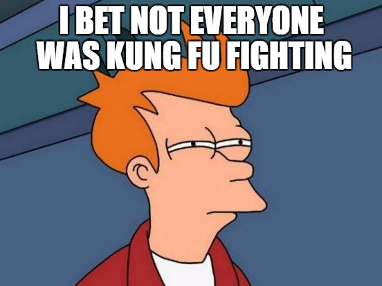 Futurama Fry Meme | I BET NOT EVERYONE WAS KUNG FU FIGHTING | image tagged in memes,futurama fry | made w/ Imgflip meme maker