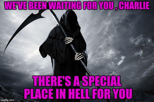WE'VE BEEN WAITING FOR YOU , CHARLIE THERE'S A SPECIAL PLACE IN HELL FOR YOU | image tagged in grim reaper | made w/ Imgflip meme maker
