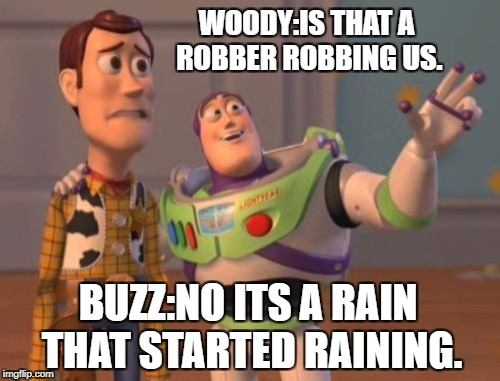 X, X Everywhere | WOODY:IS THAT A ROBBER ROBBING US. BUZZ:NO ITS A RAIN THAT STARTED RAINING. | image tagged in memes,x,x everywhere,x x everywhere | made w/ Imgflip meme maker
