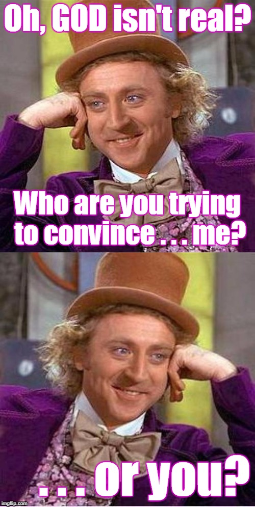 Repetition of affirmation leads to belief... | Oh, GOD isn't real? . . . or you? Who are you trying to convince . . . me? | image tagged in memes,willie wonka,atheism,god,denial | made w/ Imgflip meme maker