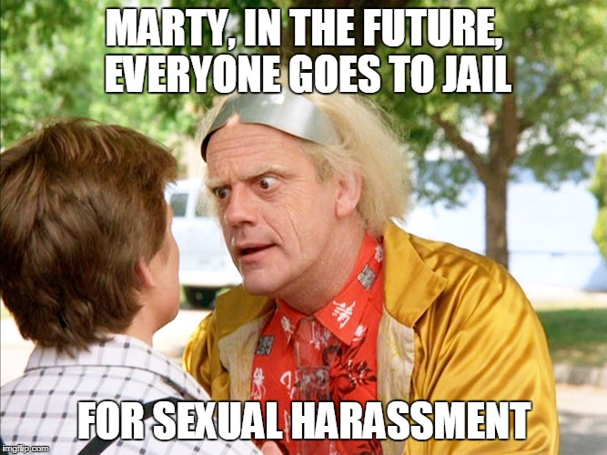 MARTY, IN THE FUTURE, EVERYONE GOES TO JAIL FOR SEXUAL HARASSMENT | image tagged in back to the future | made w/ Imgflip meme maker