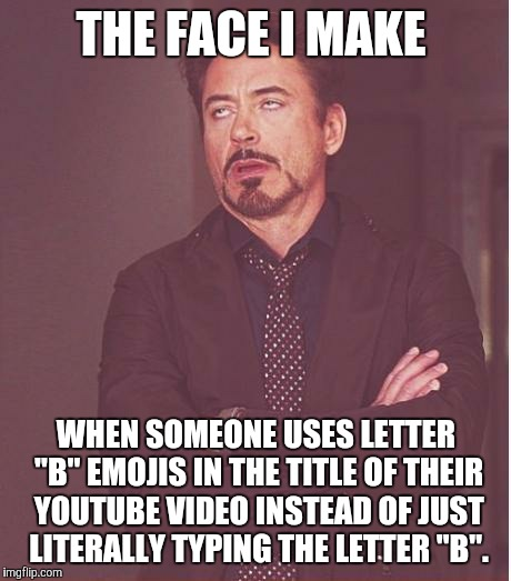 "Un-B-lievable! | THE FACE I MAKE WHEN SOMEONE USES LETTER ""B"" EMOJIS IN THE TITLE OF THEIR YOUTUBE VIDEO INSTEAD OF JUST LITERALLY TYPING THE LETTER ""B"". 