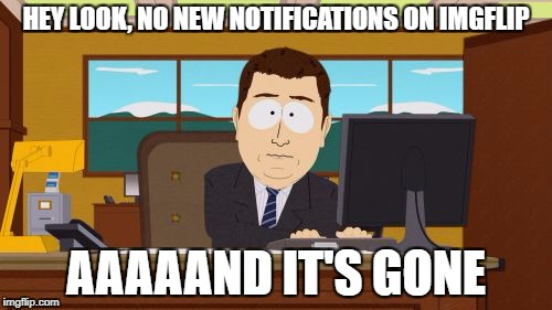 Aaaaand Its Gone Meme | HEY LOOK, NO NEW NOTIFICATIONS ON IMGFLIP AAAAAND IT'S GONE | image tagged in memes,aaaaand its gone | made w/ Imgflip meme maker