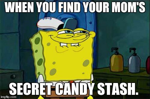 Dont You Squidward Meme | WHEN YOU FIND YOUR MOM'S SECRET CANDY STASH. | image tagged in memes,dont you squidward | made w/ Imgflip meme maker