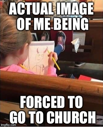 ACTUAL IMAGE OF ME BEING FORCED TO GO TO CHURCH | image tagged in forced to church | made w/ Imgflip meme maker