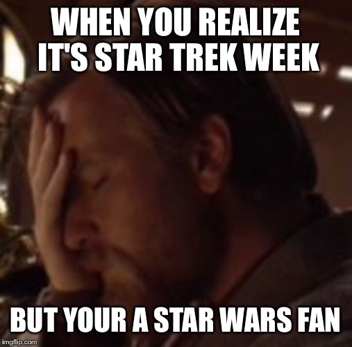 Star Wars is better :P - Star Trek Week! a brandy_jackson Tombstone 1881 and coollew event! Nov. 20th to the 27th |  WHEN YOU REALIZE IT'S STAR TREK WEEK; BUT YOUR A STAR WARS FAN | image tagged in star trek week,star wars,star wars fan,star trek,face palm,that moment when | made w/ Imgflip meme maker