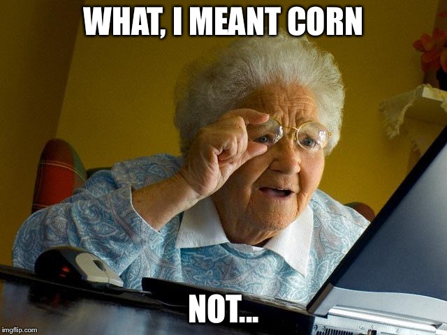 Her daily struggles | WHAT, I MEANT CORN NOT... | image tagged in memes,grandma finds the internet | made w/ Imgflip meme maker