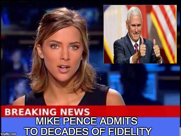 Breaking News: Mike Pence Confesses Addiction To Marital Faithfulness | MIKE PENCE ADMITS TO DECADES OF FIDELITY | image tagged in breaking news,mike pence,confession,marriage,fidelity,sexual harassment | made w/ Imgflip meme maker