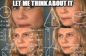 LET ME THINK ABOUT IT | made w/ Imgflip meme maker