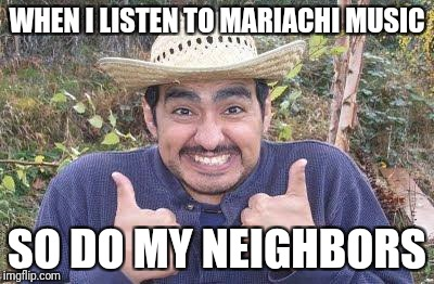 Mexican is pleased | WHEN I LISTEN TO MARIACHI MUSIC SO DO MY NEIGHBORS | image tagged in mexican is pleased | made w/ Imgflip meme maker