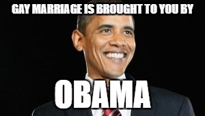 GAY MARRIAGE IS BROUGHT TO YOU BY OBAMA | image tagged in o bam a,memes in real life,memes,lol,politics,politics lol | made w/ Imgflip meme maker