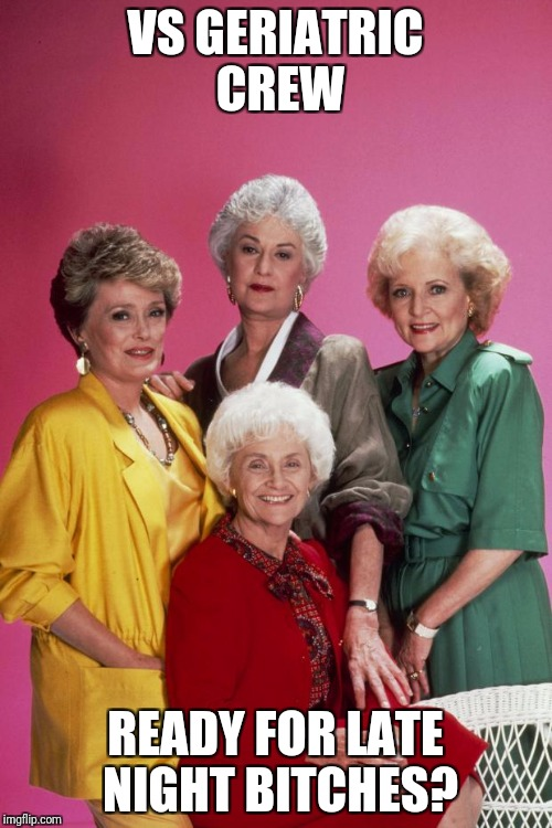 Golden Girls | VS GERIATRIC CREW READY FOR LATE NIGHT B**CHES? | image tagged in golden girls | made w/ Imgflip meme maker