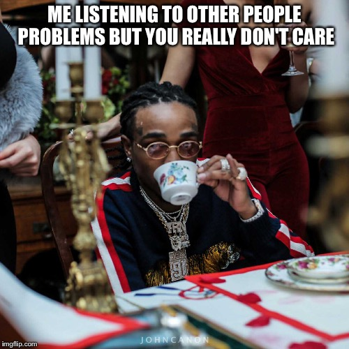 ME LISTENING TO OTHER PEOPLE PROBLEMS BUT YOU REALLY DON'T CARE | image tagged in quavo | made w/ Imgflip meme maker