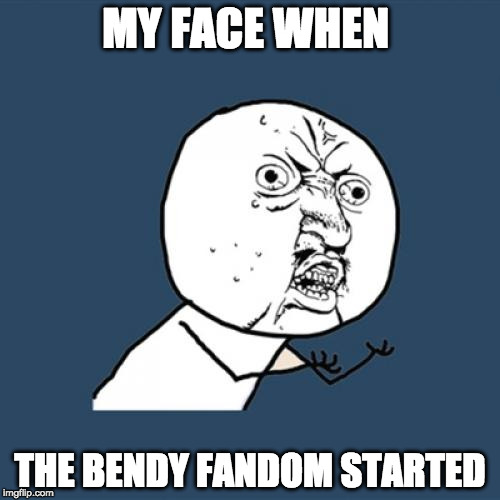 Y U No Meme | MY FACE WHEN THE BENDY FANDOM STARTED | image tagged in memes,y u no | made w/ Imgflip meme maker