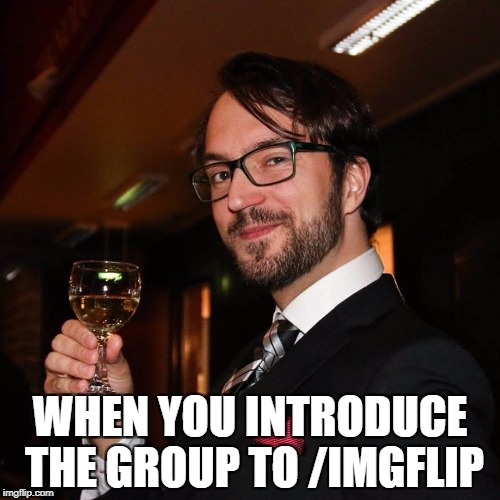 /imgflip | WHEN YOU INTRODUCE THE GROUP TO /IMGFLIP | image tagged in imgflip,cool,nice guy,you're welcome | made w/ Imgflip meme maker