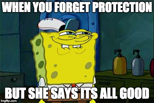 Dont You Squidward Meme | WHEN YOU FORGET PROTECTION BUT SHE SAYS ITS ALL GOOD | image tagged in memes,dont you squidward | made w/ Imgflip meme maker