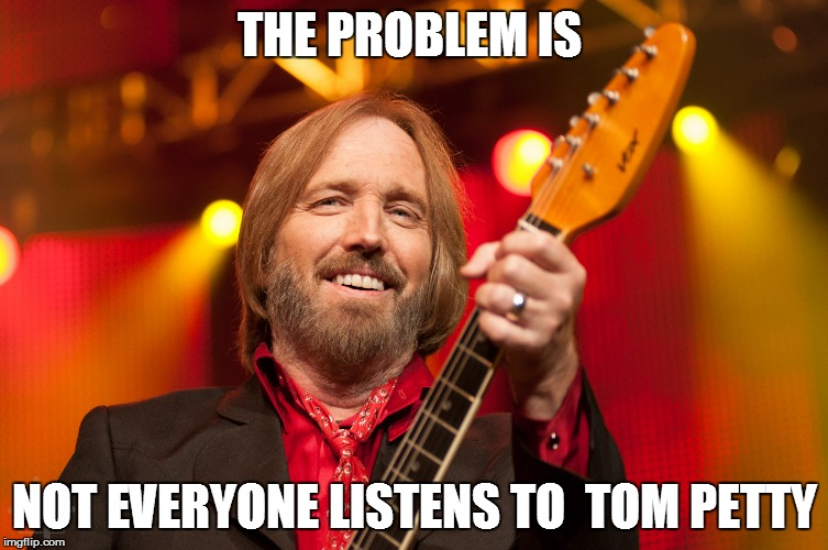 THE PROBLEM IS NOT EVERYONE LISTENS TO  TOM PETTY | image tagged in tom petty birthday | made w/ Imgflip meme maker