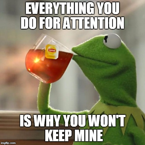 But Thats None Of My Business Meme | EVERYTHING YOU DO FOR ATTENTION IS WHY YOU WON'T KEEP MINE | image tagged in memes,but thats none of my business,kermit the frog | made w/ Imgflip meme maker