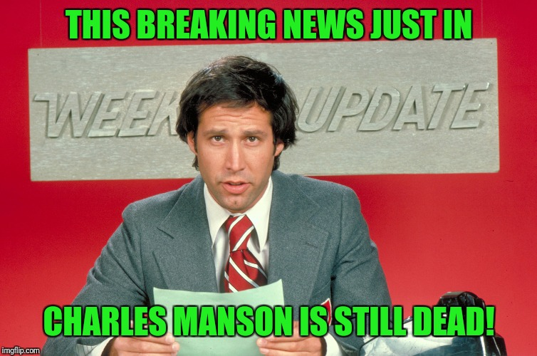 Classic | THIS BREAKING NEWS JUST IN CHARLES MANSON IS STILL DEAD! | image tagged in chevy chase snl weekend update,charles manson,dead | made w/ Imgflip meme maker