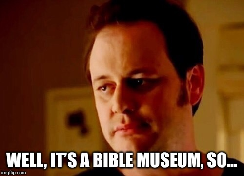 Well she's a guy so | WELL, IT'S A BIBLE MUSEUM, SO... | image tagged in well she's a guy so | made w/ Imgflip meme maker