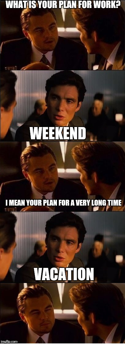 The only thing I am currently thinking about  | WHAT IS YOUR PLAN FOR WORK? WEEKEND I MEAN YOUR PLAN FOR A VERY LONG TIME VACATION | image tagged in inception - double,vacation,weekend,at work | made w/ Imgflip meme maker