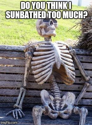 Waiting Skeleton Meme | DO YOU THINK I SUNBATHED TOO MUCH? | image tagged in memes,waiting skeleton | made w/ Imgflip meme maker