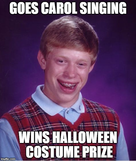 Bad Luck Brian Meme | GOES CAROL SINGING WINS HALLOWEEN COSTUME PRIZE | image tagged in memes,bad luck brian | made w/ Imgflip meme maker
