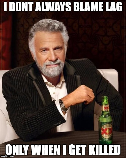 The Most Interesting Man In The World Meme | I DONT ALWAYS BLAME LAG ONLY WHEN I GET KILLED | image tagged in memes,the most interesting man in the world | made w/ Imgflip meme maker