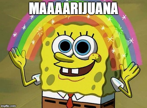 That's How You Do It, Right? | MAAAARIJUANA | image tagged in memes,imagination spongebob | made w/ Imgflip meme maker