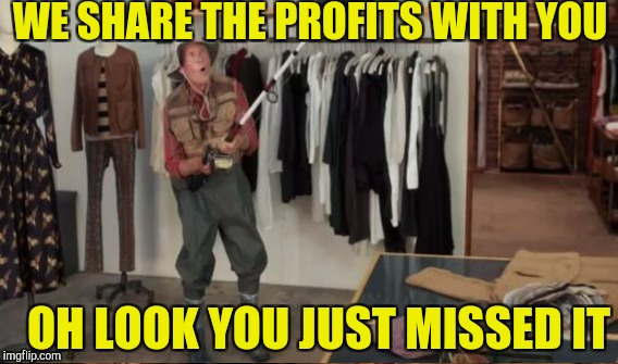 WE SHARE THE PROFITS WITH YOU OH LOOK YOU JUST MISSED IT | made w/ Imgflip meme maker