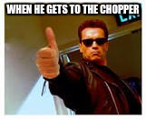WHEN HE GETS TO THE CHOPPER | image tagged in thumbs up | made w/ Imgflip meme maker