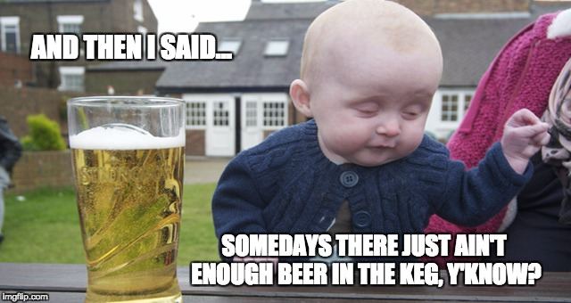 Spittin' Truth | AND THEN I SAID... SOMEDAYS THERE JUST AIN'T ENOUGH BEER IN THE KEG, Y'KNOW? | image tagged in drunk baby,memes | made w/ Imgflip meme maker