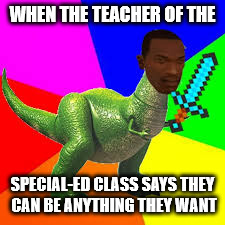WHEN THE TEACHER OF THE SPECIAL-ED CLASS SAYS THEY CAN BE ANYTHING THEY WANT | image tagged in memes | made w/ Imgflip meme maker