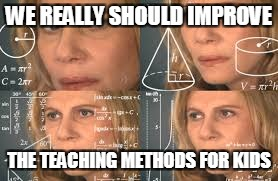 WE REALLY SHOULD IMPROVE THE TEACHING METHODS FOR KIDS | made w/ Imgflip meme maker