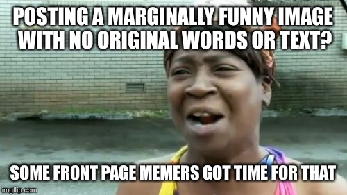 great memes are just someone else's image away | POSTING A MARGINALLY FUNNY IMAGE WITH NO ORIGINAL WORDS OR TEXT? SOME FRONT PAGE MEMERS GOT TIME FOR THAT | image tagged in aint nobody got time for that,front page,unoriginal,imgflip users | made w/ Imgflip meme maker