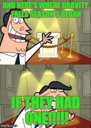 This Is Where I'd Put My Trophy If I Had One Meme | AND HERE'S WHERE GRAVITY FALLS SEASON 3 BEGAN IF THEY HAD ONE!!!!! | image tagged in memes,this is where i'd put my trophy if i had one | made w/ Imgflip meme maker