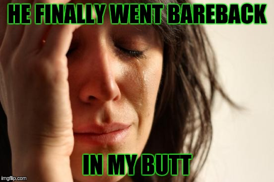 First World Problems Meme | HE FINALLY WENT BAREBACK IN MY BUTT | image tagged in memes,first world problems | made w/ Imgflip meme maker