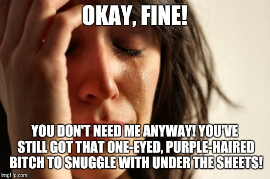 First World Problems Meme | OKAY, FINE! YOU DON'T NEED ME ANYWAY! YOU'VE STILL GOT THAT ONE-EYED, PURPLE-HAIRED B**CH TO SNUGGLE WITH UNDER THE SHEETS! | image tagged in memes,first world problems | made w/ Imgflip meme maker