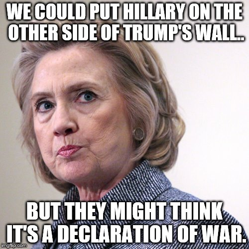 If she's not going to jail, what can we do with her ? | WE COULD PUT HILLARY ON THE OTHER SIDE OF TRUMP'S WALL.. BUT THEY MIGHT THINK IT'S A DECLARATION OF WAR. | image tagged in hillary clinton | made w/ Imgflip meme maker