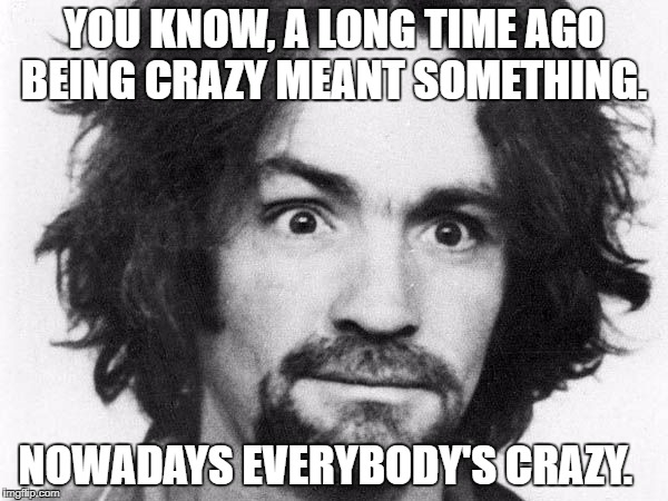 charles manson | YOU KNOW, A LONG TIME AGO BEING CRAZY MEANT SOMETHING. NOWADAYS EVERYBODY'S CRAZY. | image tagged in charles manson | made w/ Imgflip meme maker