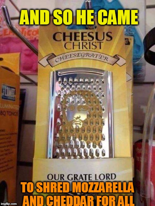Praise the chee-I MEAN LORD! | AND SO HE CAME TO SHRED MOZZARELLA AND CHEDDAR FOR ALL | image tagged in jesus,cheese,cheesy | made w/ Imgflip meme maker