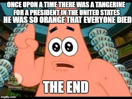 Patrick Says | ONCE UPON A TIME THERE WAS A TANGERINE FOR A PRESIDENT IN THE UNITED STATES HE WAS SO ORANGE THAT EVERYONE DIED THE END | image tagged in memes,patrick says | made w/ Imgflip meme maker